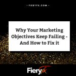 FieryFX - Why Your Marketing Objectives Keep Failing - And How to Fix it1